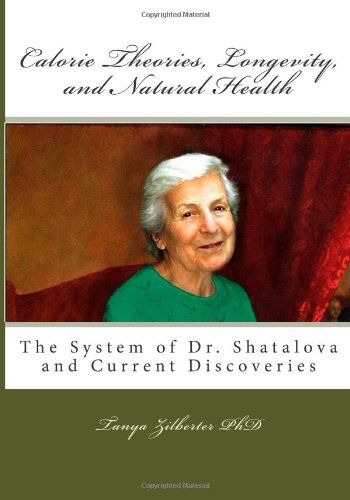 Calorie Theories, Longevity, and Natural Health: The System of Dr. Shatalova and Current Discoveries by Tanya Zilberter PhD