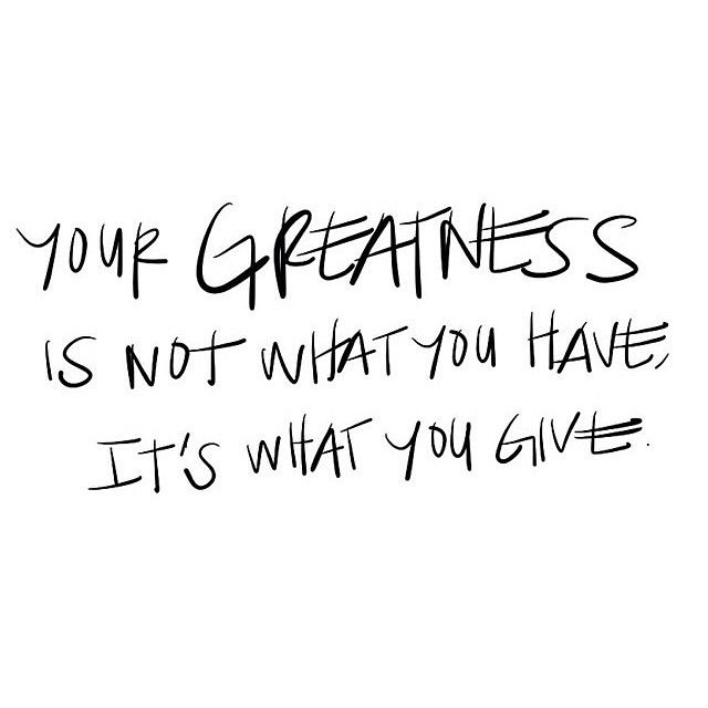 Your greatness is not what you have; it's what you give.