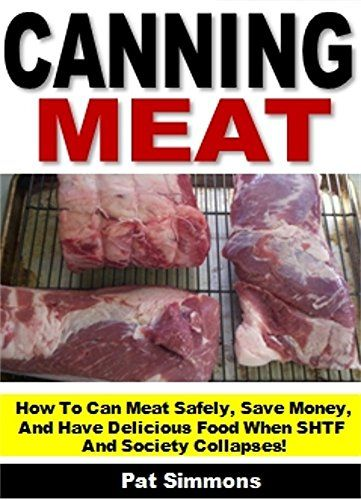 Canning Meat: How To Can Meat Safely, Save Money, And Have Delicious Food When SHTF And Society Collapses! by Pat Simmons