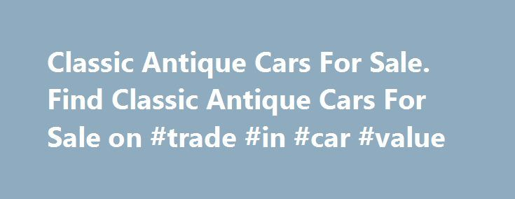 Classic Antique Cars For Sale. Find Classic Antique Cars For Sale on #trade #in #car #value http://england.remmont.com/classic-antique-cars-for-sale-find-classic-antique-cars-for-sale-on-trade-in-car-value/  #antique cars # Antique Cars and Trucks. Antique Cars For Sale. Antique cars is a common term for older classic cars that were manufacturered before 1940. We have many of these cars for sale from manufacturers such as Ford, Chevrolet, Chrysler. Buick, Plymouth, Studebaker, Nash…