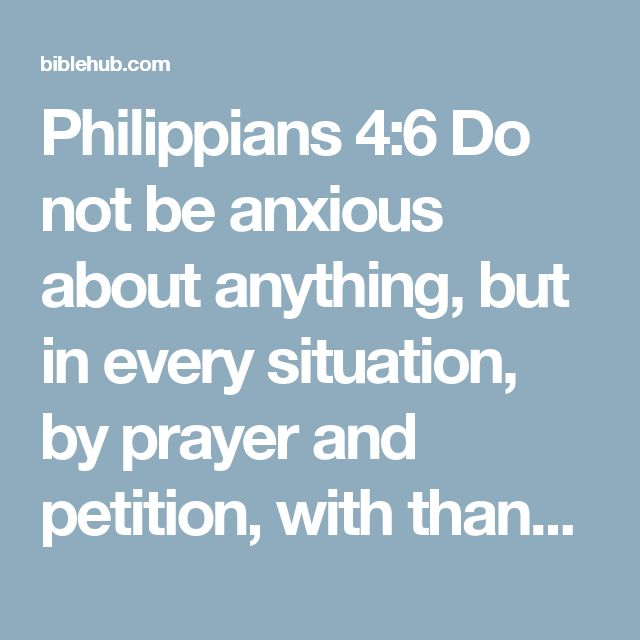 Philippians 4:6 Do not be anxious about anything, but in every situation, by prayer and petition, with thanksgiving, present your requests to God.