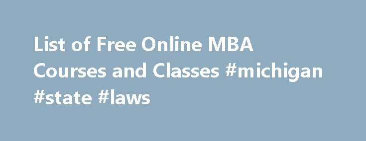 List of Free Online MBA Courses and Classes #michigan #state #laws http://laws.remmont.com/list-of-free-online-mba-courses-and-classes-michigan-state-laws/  #mba online programs # List of Free Online MBA Courses and Classes Online MBA Courses for Credit Free online business courses can explore topics that might be covered during a Master of Business Administration (MBA) program or provide students with the skills needed to start earning one of these graduate degrees. However, most of these…