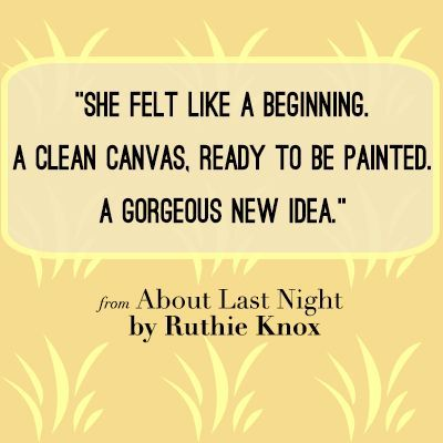 She felt like a beginning. A clean canvas. Ready to be painted. A gorgeous new idea. ~Love Quote from ABOUT LAST NIGHT by Ruthie Knox