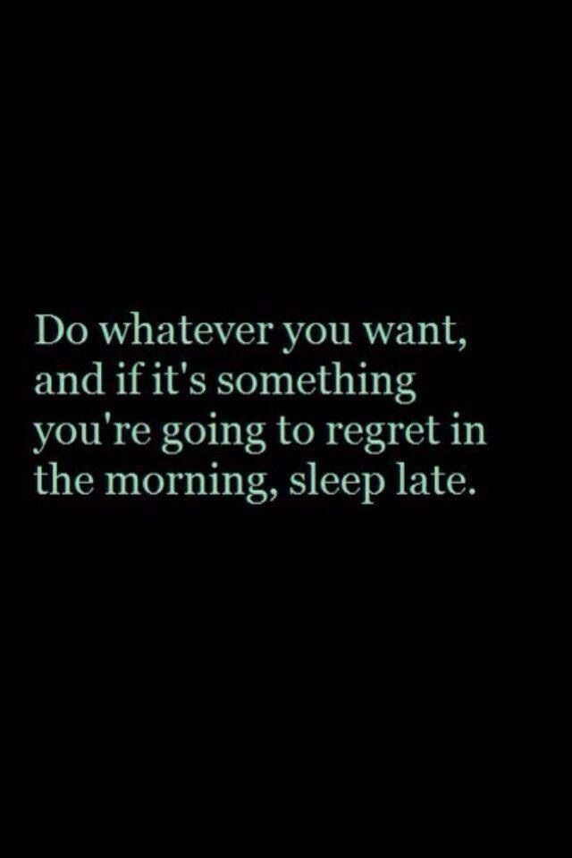 Do whatever you want, and if it's something you're going to regret in the morning, sleep late. @thecoveteur