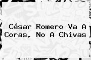 http://tecnoautos.com/wp-content/uploads/imagenes/tendencias/thumbs/cesar-romero-va-a-coras-no-a-chivas.jpg Cesar Romero. César Romero va a Coras, no a Chivas, Enlaces, Imágenes, Videos y Tweets - http://tecnoautos.com/actualidad/cesar-romero-cesar-romero-va-a-coras-no-a-chivas/