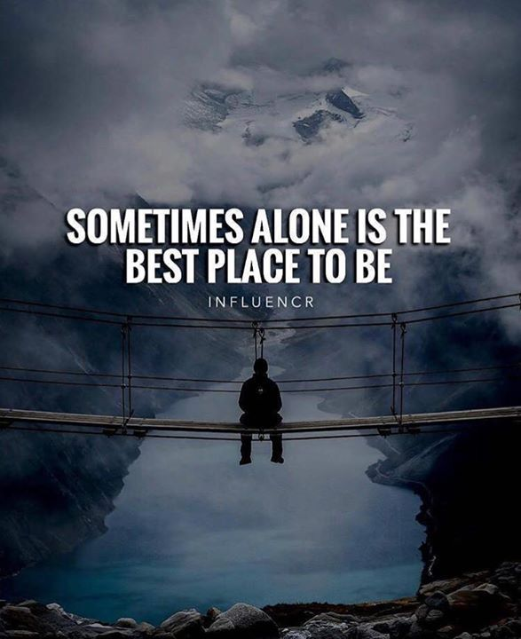 Sometimes alone is the best place to be.