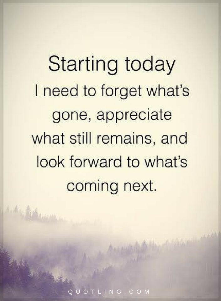 Quotes Forget what's gone, appreciate what still remains, and look forward to what's coming next.