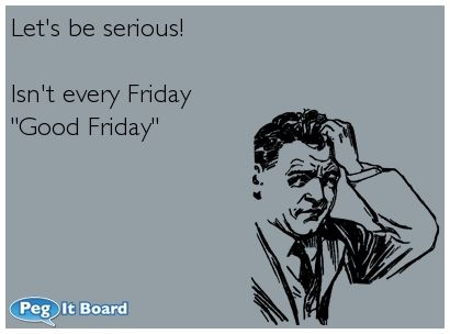 2 QUotes: Humor ecard: Lets be serious! Isnt every Friday Good