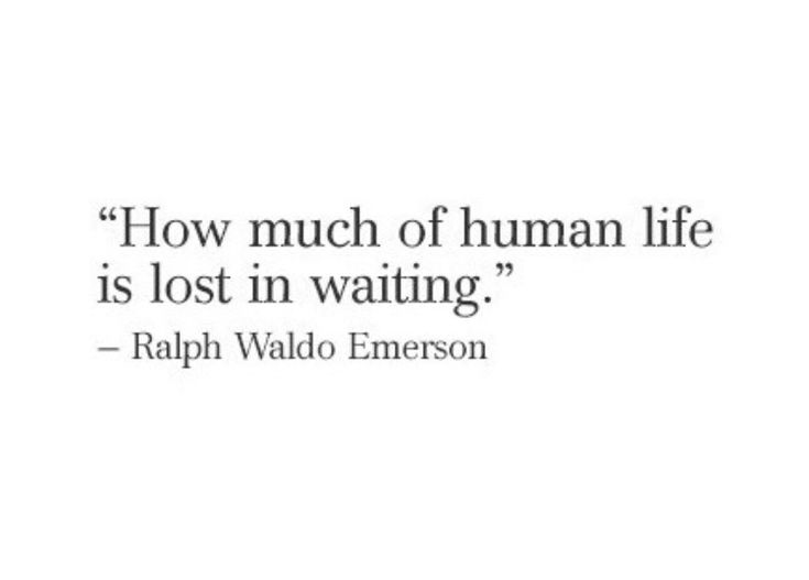 """How much of human life is lost in waiting"" -R.W.Emerson"