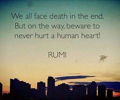 Wir alle sehen den Tod am Ende. Aber auf dem Weg, hüten Sie sich, niemals ein menschliches Herz zu verletzen ! Rumi ❤️ We all face death in the end . But on the way , beware to never hurt a human heart ! Rumi
