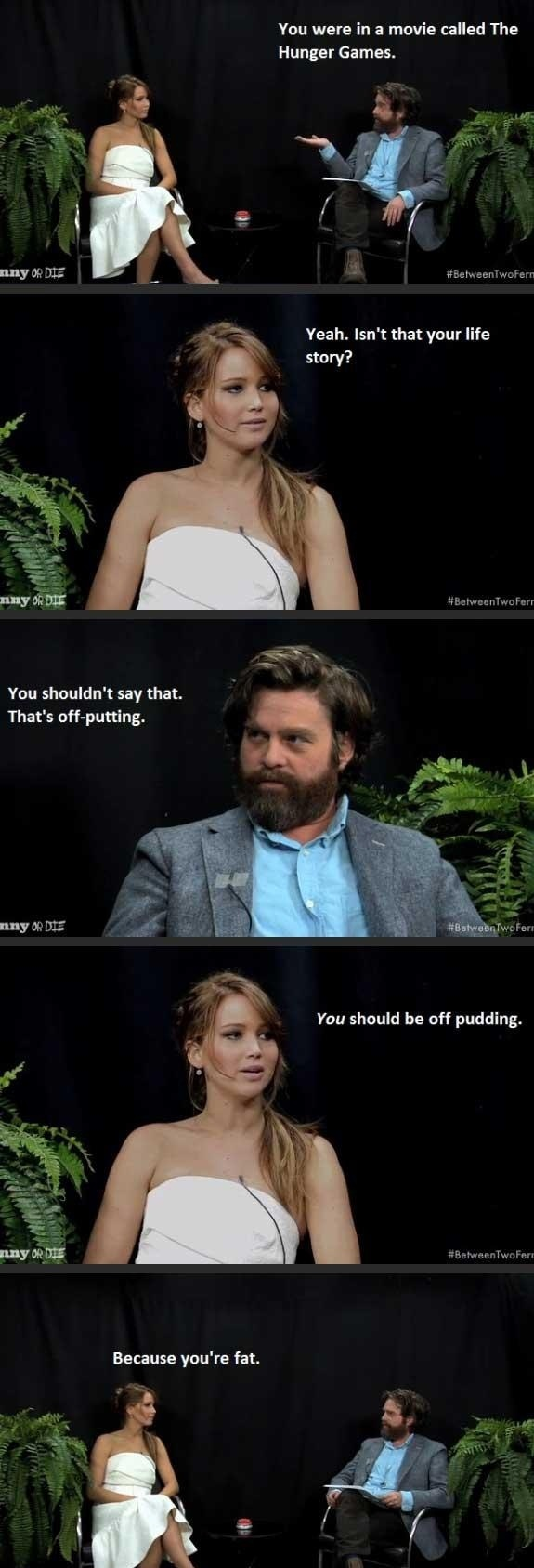 Jennifer Lawrence vs Zach Galifianakis     This is something i would say.  haha