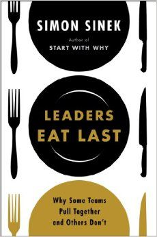 Leaders Eat Last: Why Some Teams Pull Together and Others Don't: Simon Sinek