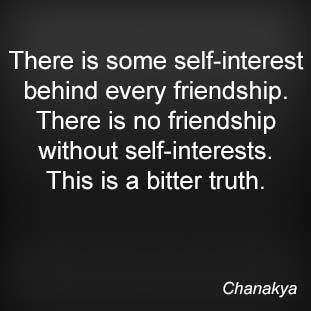 There is some self-interest behind every friendship. There is no friendship without self-interests. This is a bitter truth. Chanakya
