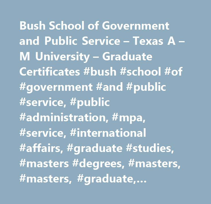 Bush School of Government and Public Service – Texas A – M University – Graduate Certificates #bush #school #of #government #and #public #service, #public #administration, #mpa, #service, #international #affairs, #graduate #studies, #masters #degrees, #masters, #masters, #graduate, #certificate, #graduate #certificates, #graduate #education, #international #affairs, #masters #degree #online, #graduate #certificate #online, #tamu, #online #education, #distance #education, #distance #learning…