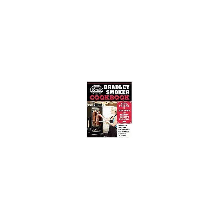 Bradley Smoker Cookbook : Tips, Tricks, and Recipes from Bradley Smoker's Pro Staff (Hardcover) (Lena