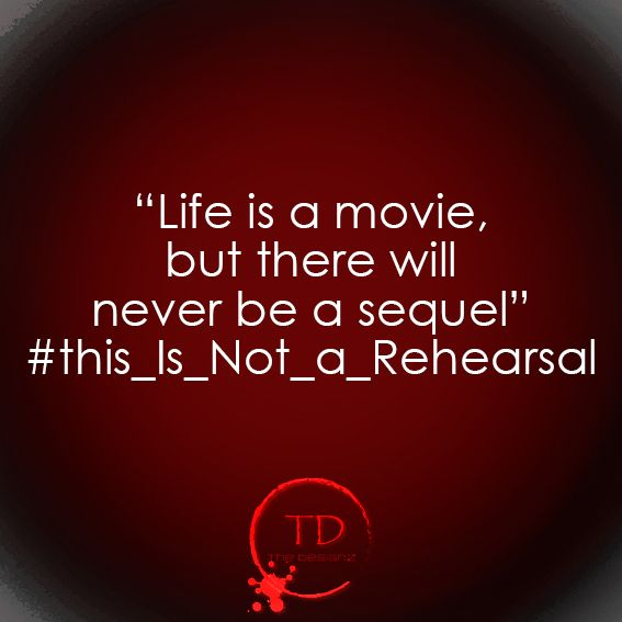 life is not a rehearsal, nor it will have a sequel