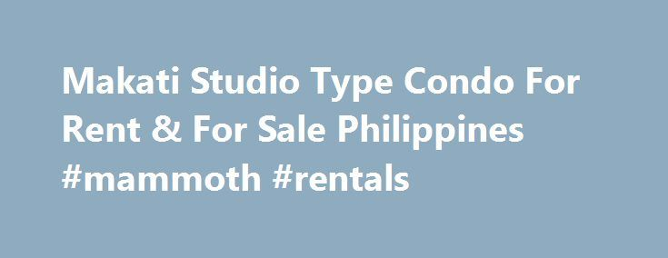 Makati Studio Type Condo For Rent & For Sale Philippines #mammoth #rentals http://pakistan.remmont.com/makati-studio-type-condo-for-rent-for-sale-philippines-mammoth-rentals/  #studio for rent # Condo For Rent By Type.
