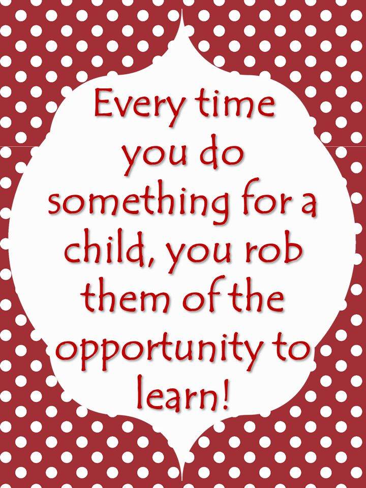 Elementary Matters: The Importance of Failure ~ Every time you do something for a child, you rob them of the opportunity to learn!