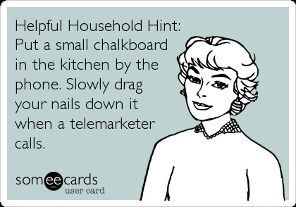 Helpful Household Hint: Put a small chalkboard in the kitchen by the phone. Slowly drag your nails down it when a telemarketer calls.