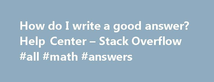 "How do I write a good answer? Help Center – Stack Overflow #all #math #answers http://answer.remmont.com/how-do-i-write-a-good-answer-help-center-stack-overflow-all-math-answers/  #question and answer # How do I write a good answer? Thanks for taking the time to contribute an answer. It's because of helpful peers like yourself that we're able to learn together as a community. Here are a few tips on how to make your answer great: Pay it forward Saying ""thanks"" is appreciated, […]"