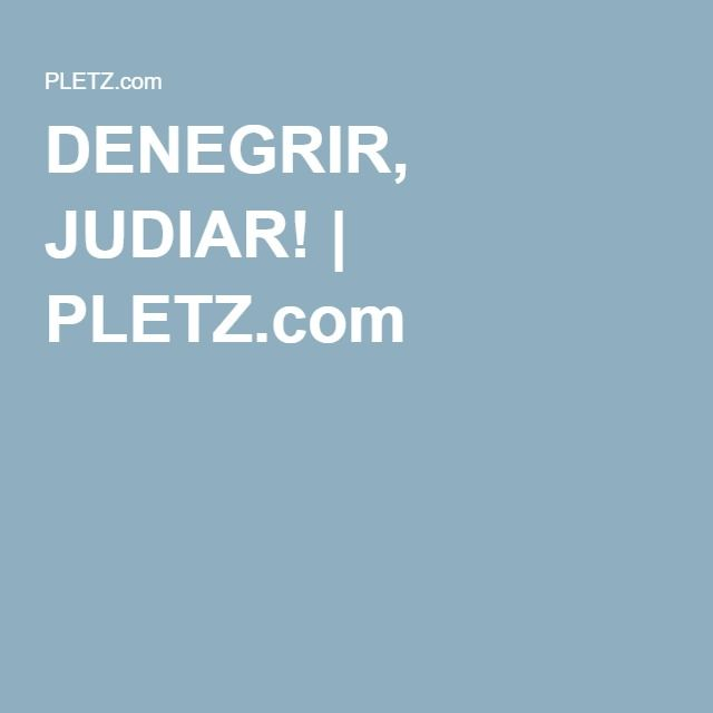 DENEGRIR, JUDIAR!   PLETZ.com