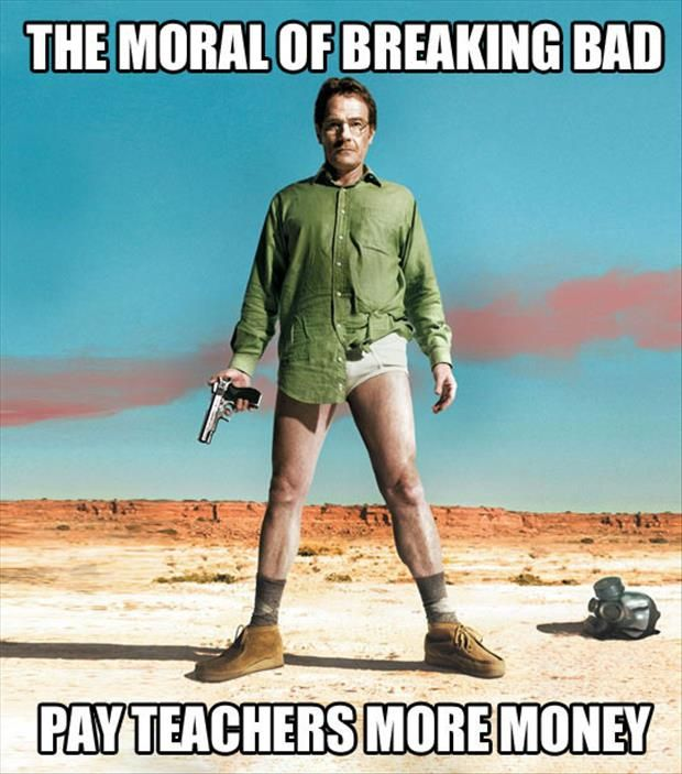 """The moral of 'Breaking Bad': Pay teachers more money."" from ""Funny Pictures Of The Day"""