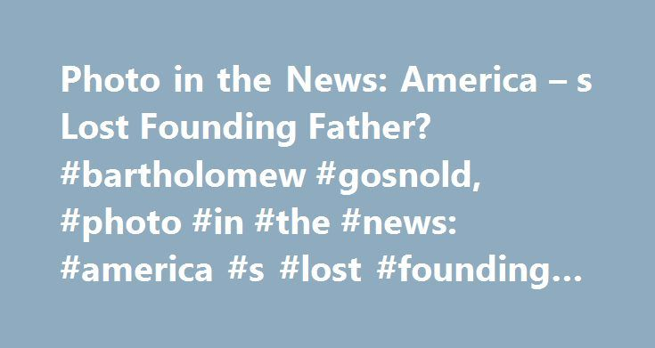 Photo in the News: America – s Lost Founding Father? #bartholomew #gosnold, #photo #in #the #news: #america #s #lost #founding #father? http://guyana.remmont.com/photo-in-the-news-america-s-lost-founding-father-bartholomew-gosnold-photo-in-the-news-america-s-lost-founding-father/  # Photo in the News: America's Lost Founding Father? January 31, 2005 Today in England an archaeological team began the search for DNA that could prove that the skeleton pictured above is that of Capt. Bartholomew…