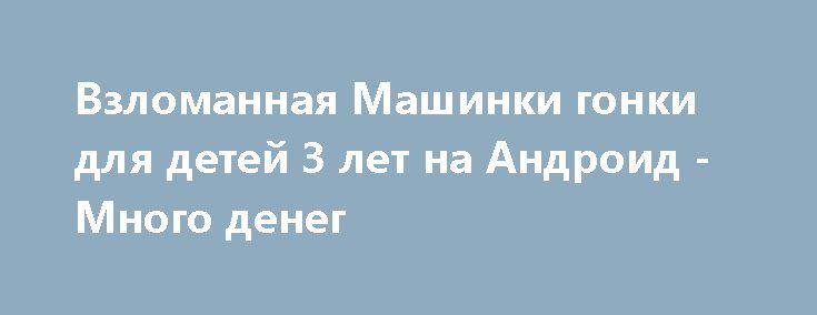Взломанная Машинки гонки для детей 3 лет на Андроид - Много денег http://touch-android.ru/2527-vzlomannaya-mashinki-gonki-dlya-detey-3-let-na-android-mnogo-deneg.html