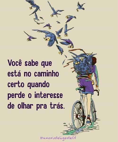 Portuguese quotes- Voce sabe que esta no caminho certo quando perde o interesse de olhar pra tras