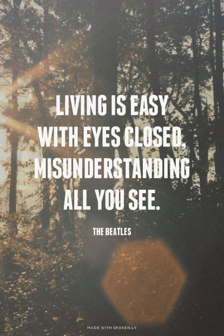 Living is easy with eyes closed, misunderstanding all you see. - The Beatles | Oksana made this with Spoken.ly