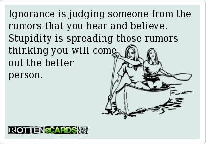 Ignorance is judging someone from the rumors that you hear and believe.  Stupidity is spreading those rumors thinking you will come out the better person.