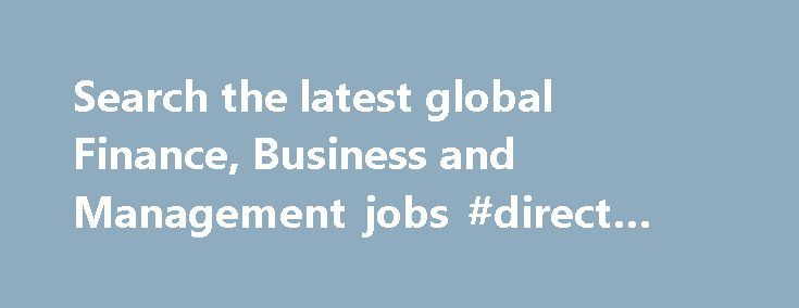 Search the latest global Finance, Business and Management jobs #direct #finance http://finance.remmont.com/search-the-latest-global-finance-business-and-management-jobs-direct-finance/  #international finance jobs # Global Finance, Business and Management jobs Sign up for job alerts Get new jobs for this search by email CIMA MY JOBS lists job vacancies in Finance, Business and Management, making it as simple as possible for you to find the ideal job. Finance, Business and Management careers…
