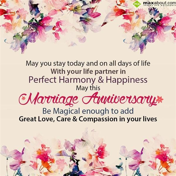 May you stay today and on all days of life with your life partner in perfect harmony and happiness.  May this marriage anniversary be magical enough to add great love, care & compassion in your lives.