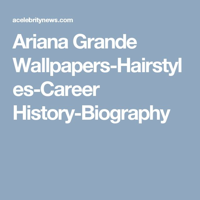 Ariana Grande Wallpapers-Hairstyles-Career History-Biography