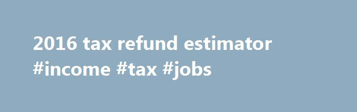 2016 tax refund estimator #income #tax #jobs http://incom.remmont.com/2016-tax-refund-estimator-income-tax-jobs/  #income estimator # 2016 tax refund estimator Click here for a 2016 Federal Income Tax Estimator. Did you withhold enough in taxes this past year? Use this calculator to help determine whether you might receive a tax refund or still owe additional money to the IRS. Remember this is just a tax estimator so you Continue Reading
