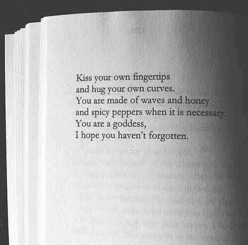 Kiss your own fingertips, and hug your own curves. You are made of waves and honey and spicy peppers when it is necessary. You are a goddess, I hope you haven't forgotten.