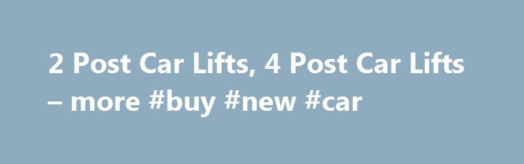 2 Post Car Lifts, 4 Post Car Lifts – more #buy #new #car http://cars.remmont.com/2-post-car-lifts-4-post-car-lifts-more-buy-new-car/  #car lifts # Welcome To North America's Leading Car Lift Super Store! At The Lift Superstore we strive to make buying lifts easy and are dedicated to fulfilling our customers every vehicle lift need. As an automotive lift manufacture and total solution provider with over 50 years of combined experience in design, construction and manufacturing…The post 2 Post…