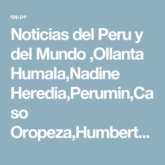 Noticias del Peru y del Mundo ,Ollanta Humala,Nadine Heredia,Perumin,Caso Oropeza,Humberto Martínez Morosini,Aylan Kurdi,Donald Trump | RPP NOTICIAS