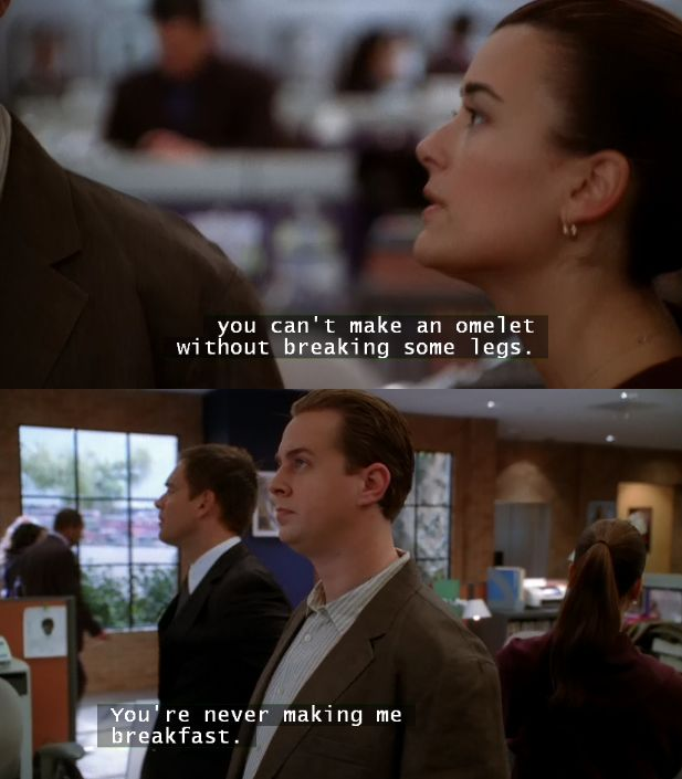 You can't make an omelet without breaking some legs. - Ziva. You're never making me breakfast. - Tony // NCIS