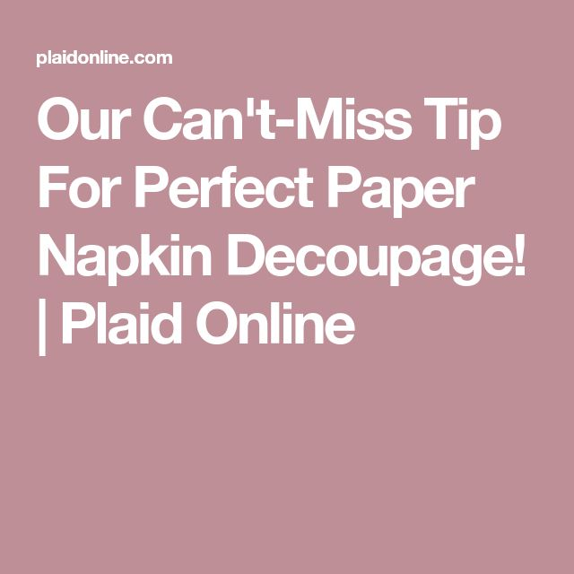 Our Can't-Miss Tip For Perfect Paper Napkin Decoupage! | Plaid Online