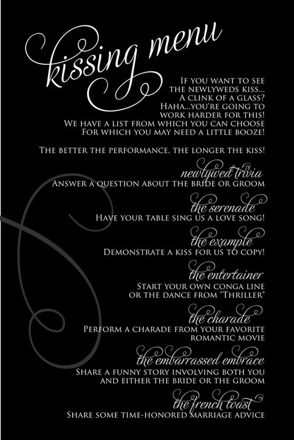 ACTIVITY | A Kissing Menu for the Bride and Groom - Clinking glasses all night long to see the bride and groom exchange a couple of pecks can get a bit trite. Why not jazz it up a bit with a kissing menu? This way your guests will need to work together (and have some fun) before you reward them with a smooch.