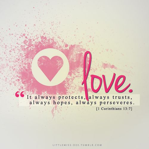 "Love is patient, love is kind. It does not envy, it does not boast, it is not proud. It does not dishonor others, it is not self-seeking, it is not easily angered, it keeps no record of wrongs. Love does not delight in evil but rejoices with the truth. It always protects, always trusts, always hopes, always perseveres.""[1 Corinthians 13:4-7]"