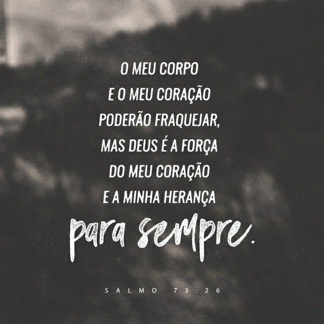 """""""O meu corpo e o meu coração poderão fraquejar, mas Deus é a força do meu coração e a minha herança para sempre."""" Salmos 73:26 NVI"""