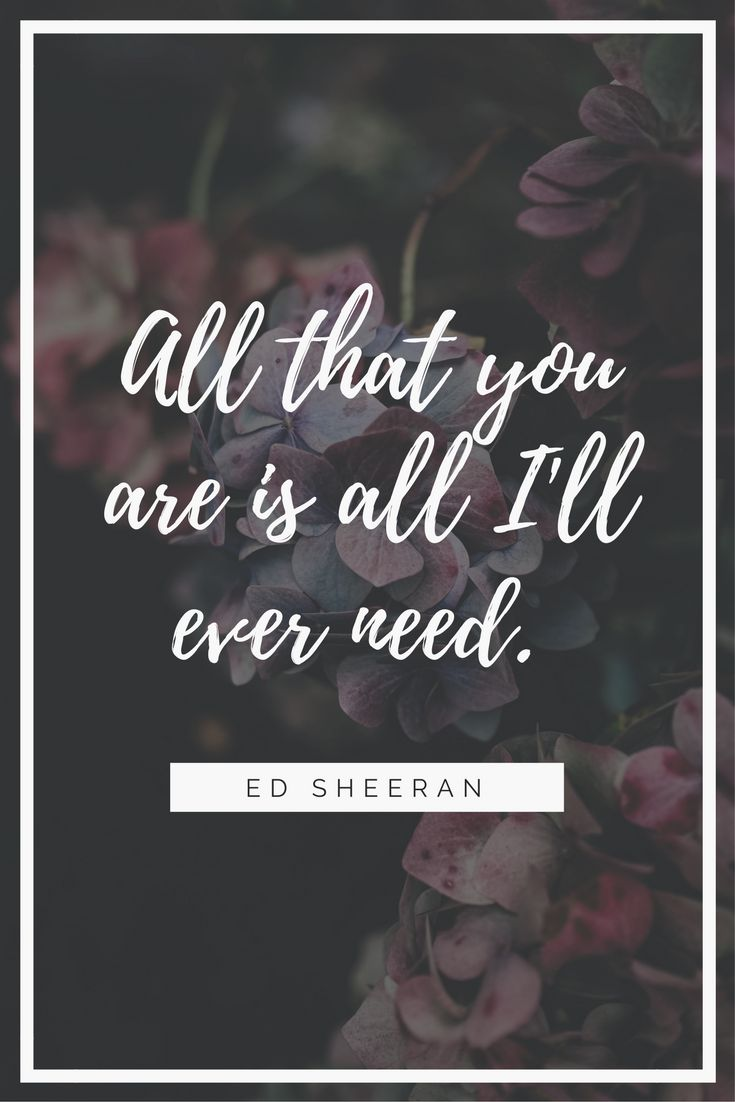 """11 Beautiful Quotes About Love ~ """"All that you are is all I'll ever need."""" Ed Sheeran #love #quotes #beautiful"""