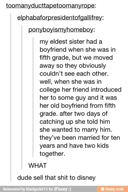 I wish this could happen for me except my freshmen year boyfriend not 5th grade but i dont think i will live long enough to even graduate high school. Sorry for my depressing story on what should be happy. Sorry for wasting your time, continue with your life, im sorry