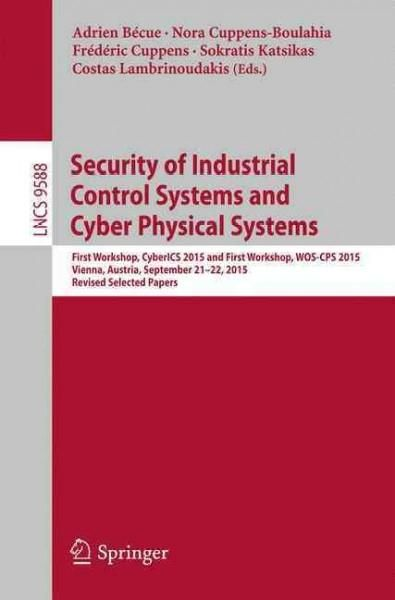 Security of Industrial Control Systems and Cyber Physical Systems: First Workshop, Cyberics 2015 and First Worksh...