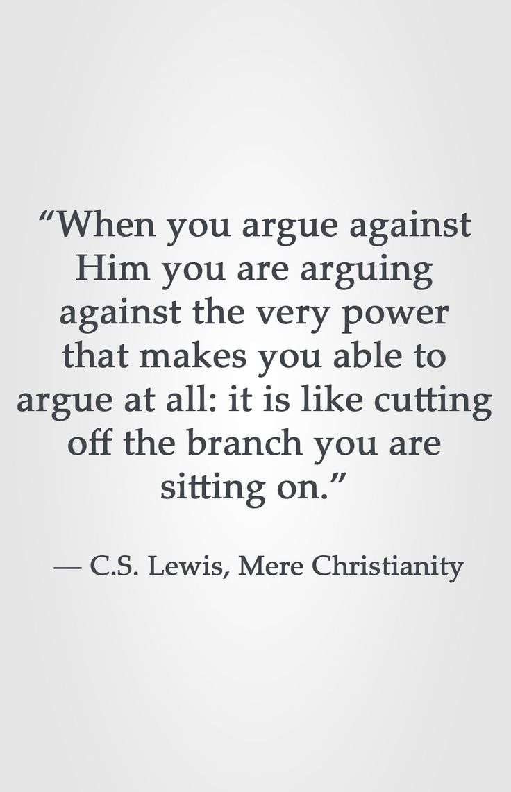 """When you argue against Him you are arguing against the very power that makes you able to argue at all: it is like cutting off the branch you are sitting on.""  ― C.S. Lewis, Mere Christianity"