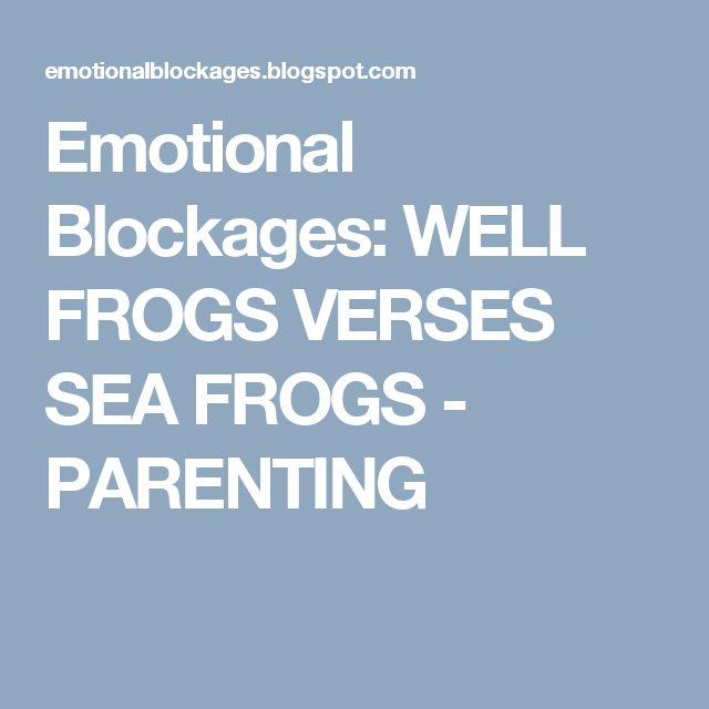 Emotional Blockages: WELL FROGS VERSES SEA FROGS - PARENTING