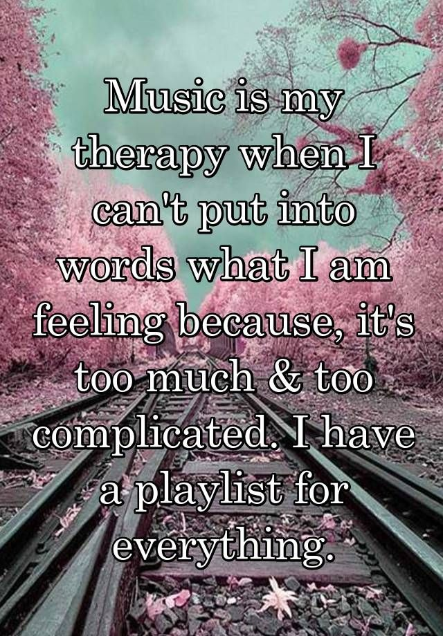 Music is my therapy when I can't put into words what I am feeling because, it's too much & too complicated. I have a playlist for everything.
