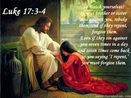 Luke 17:3, If your brother or sister sins against you, rebuke them; and if they repent, forgive them.